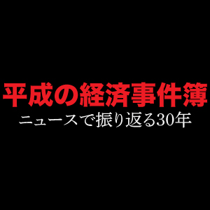 [特集]平成の経済事件簿