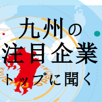 [企画特集]九州の注目企業トップに聞く